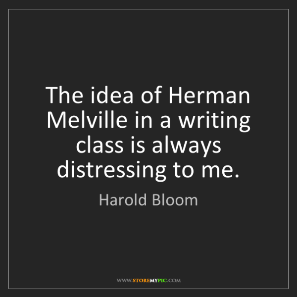Harold Bloom: The idea of Herman Melville in a writing class is always...