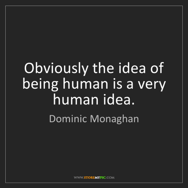 Dominic Monaghan: Obviously the idea of being human is a very human idea.