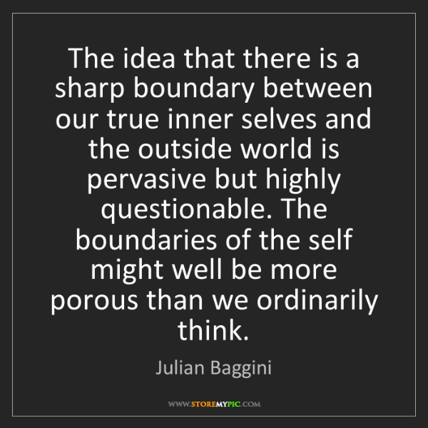 Julian Baggini: The idea that there is a sharp boundary between our true...