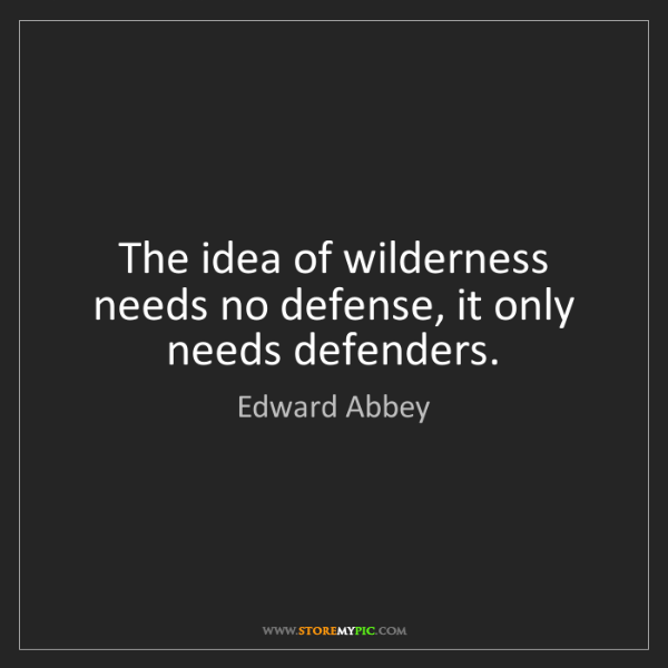 Edward Abbey: The idea of wilderness needs no defense, it only needs...