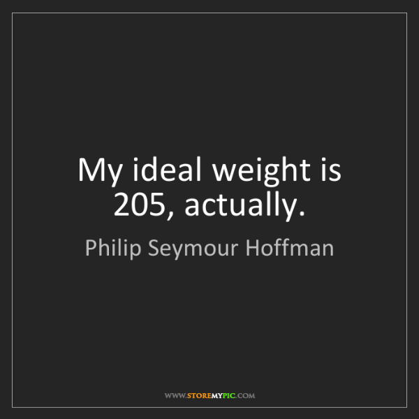 Philip Seymour Hoffman: My ideal weight is 205, actually.