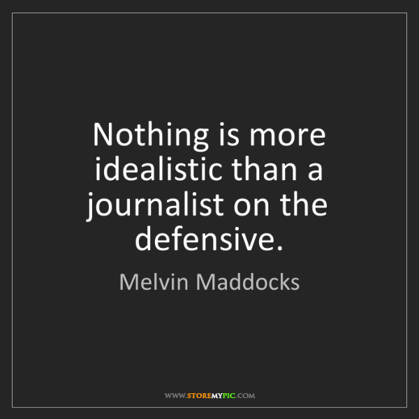 Melvin Maddocks: Nothing is more idealistic than a journalist on the defensive.