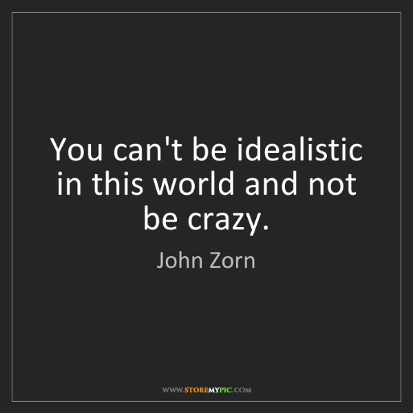 John Zorn: You can't be idealistic in this world and not be crazy.