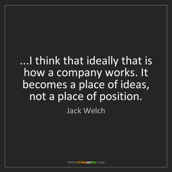 Jack Welch: ...I think that ideally that is how a company works....
