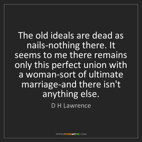 D H Lawrence: The old ideals are dead as nails-nothing there. It seems...