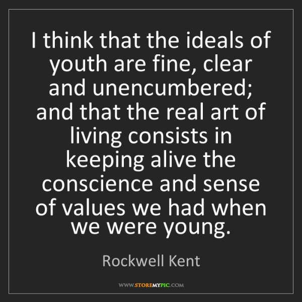 Rockwell Kent: I think that the ideals of youth are fine, clear and...