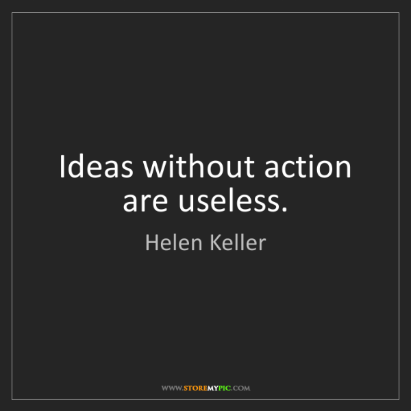 Helen Keller: Ideas without action are useless.