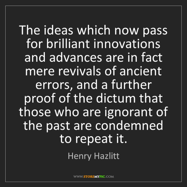 Henry Hazlitt: The ideas which now pass for brilliant innovations and...