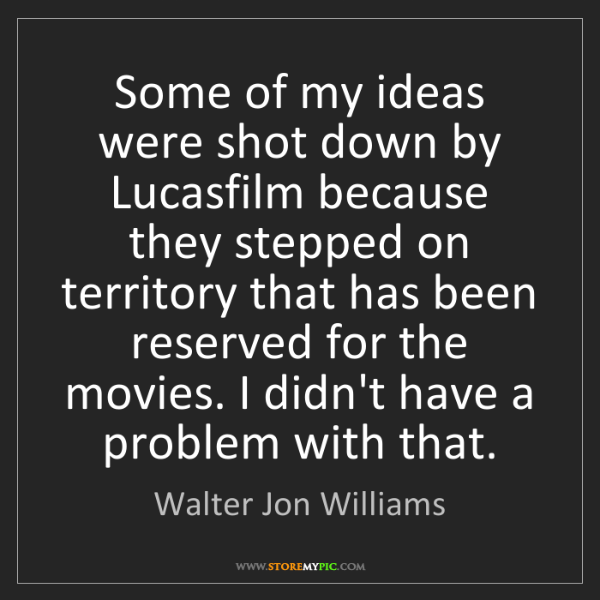 Walter Jon Williams: Some of my ideas were shot down by Lucasfilm because...