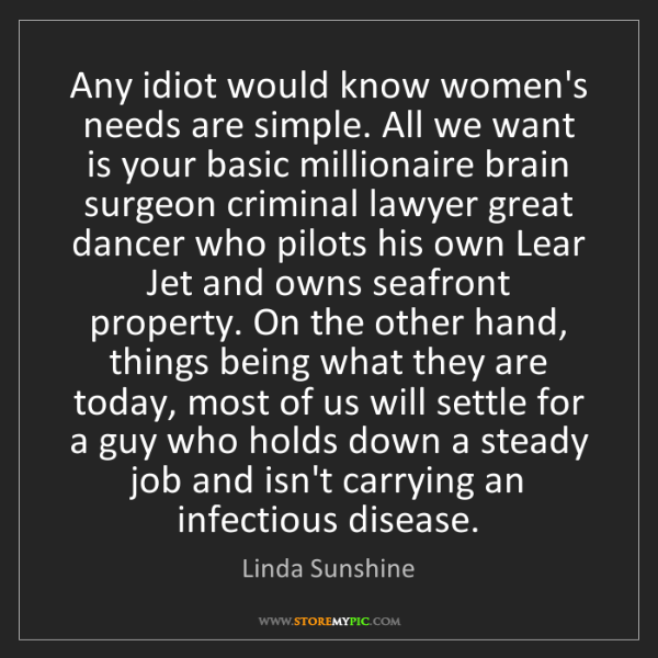 Linda Sunshine: Any idiot would know women's needs are simple. All we...