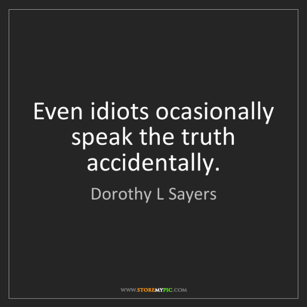 Dorothy L Sayers: Even idiots ocasionally speak the truth accidentally.