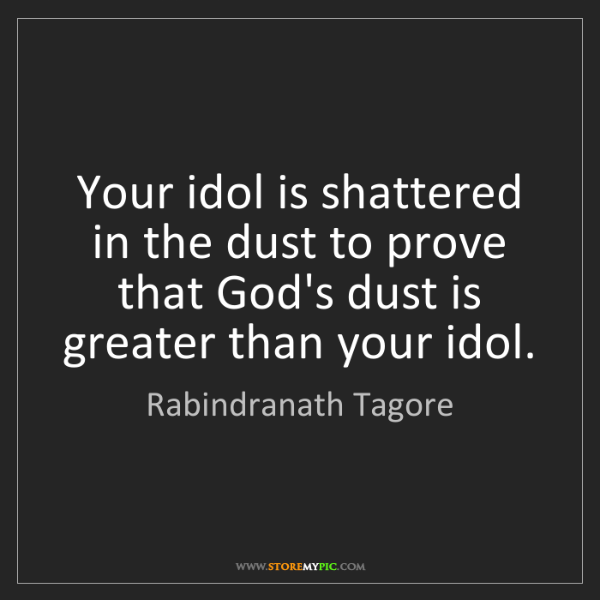Rabindranath Tagore: Your idol is shattered in the dust to prove that God's...