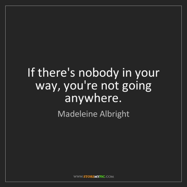 Madeleine Albright: If there's nobody in your way, you're not going anywhere.