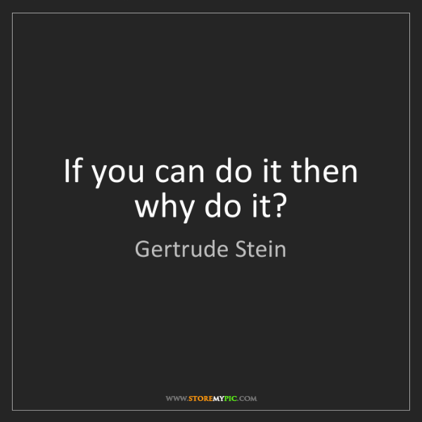 Gertrude Stein: If you can do it then why do it?