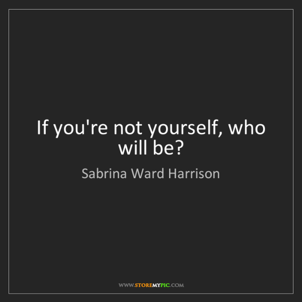 Sabrina Ward Harrison: If you're not yourself, who will be?