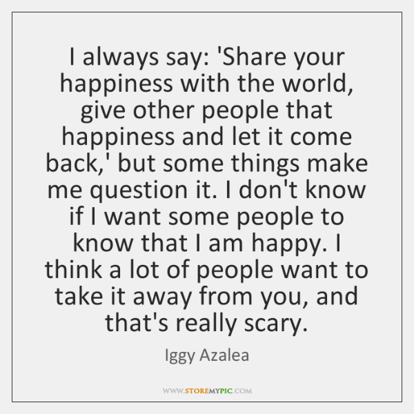 I always say: 'Share your happiness with the world, give other people ...