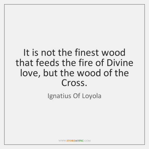 It is not the finest wood that feeds the fire of Divine ...