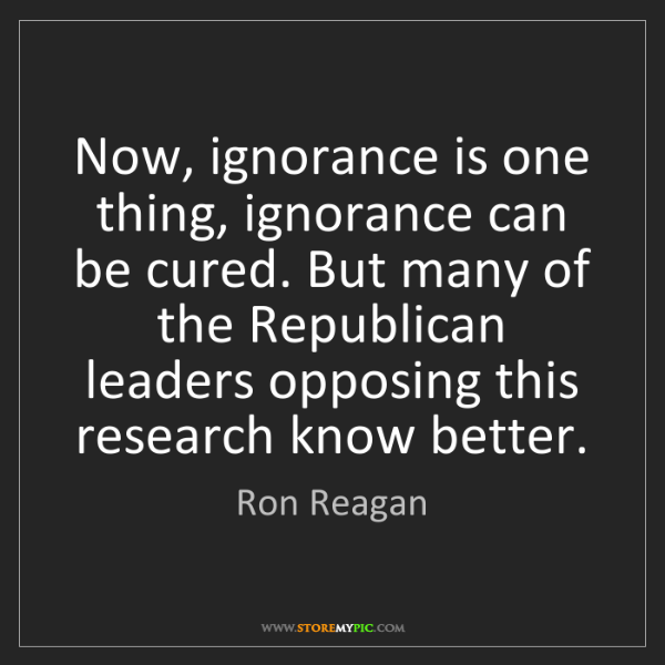 Ron Reagan: Now, ignorance is one thing, ignorance can be cured....