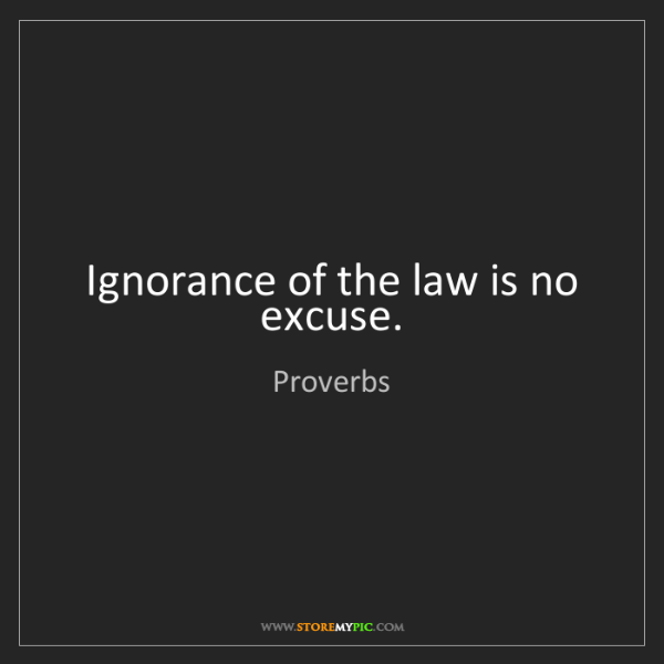 Proverbs: Ignorance of the law is no excuse.