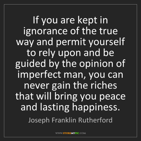 Joseph Franklin Rutherford: If you are kept in ignorance of the true way and permit...