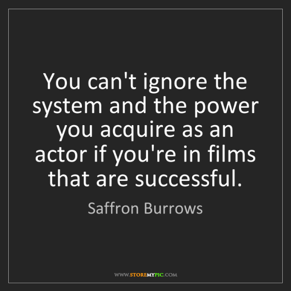 Saffron Burrows: You can't ignore the system and the power you acquire...