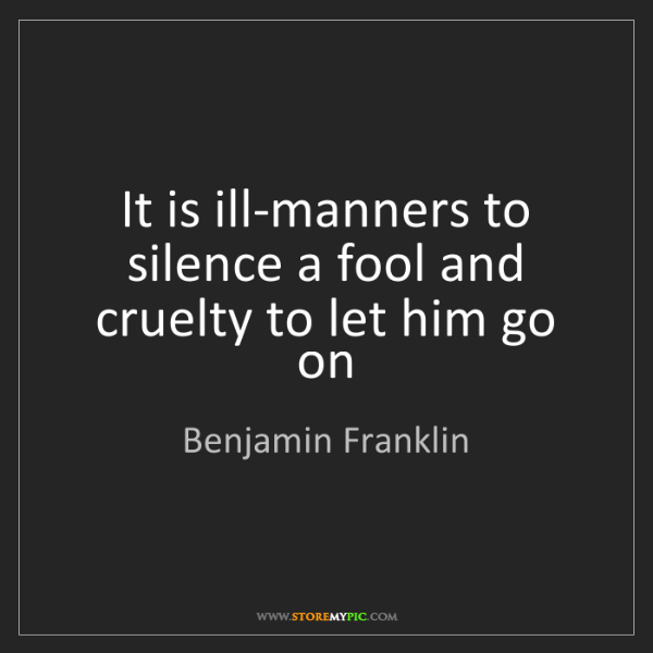 Benjamin Franklin: It is ill-manners to silence a fool and cruelty to let...