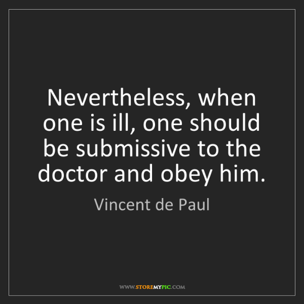 Vincent de Paul: Nevertheless, when one is ill, one should be submissive...