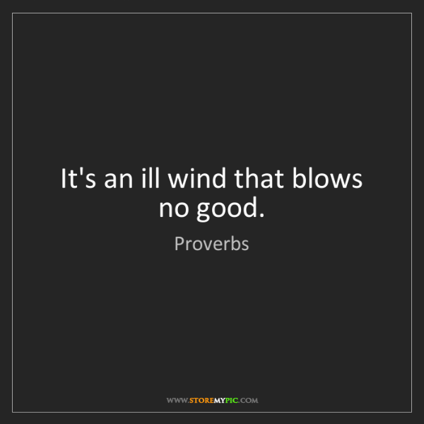 Proverbs: It's an ill wind that blows no good.