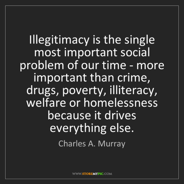 Charles A. Murray: Illegitimacy is the single most important social problem...