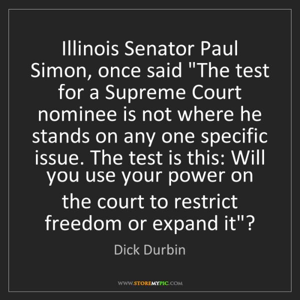 "Dick Durbin: Illinois Senator Paul Simon, once said ""The test for..."