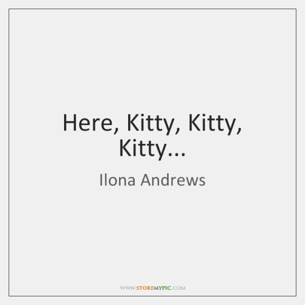 Here, Kitty, Kitty, Kitty...