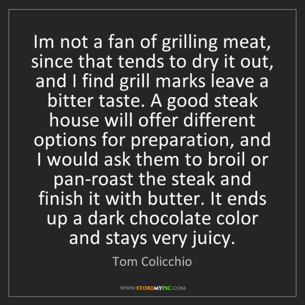 Tom Colicchio: Im not a fan of grilling meat, since that tends to dry...