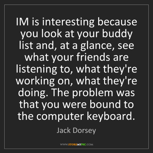 Jack Dorsey: IM is interesting because you look at your buddy list...