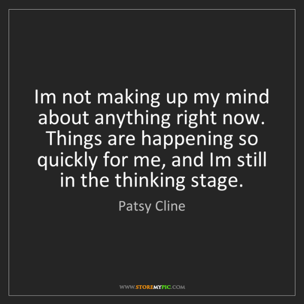 Patsy Cline: Im not making up my mind about anything right now. Things...