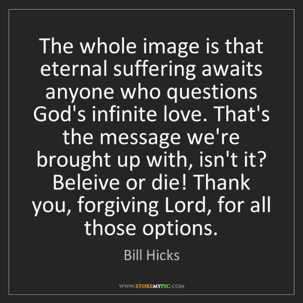 Bill Hicks: The whole image is that eternal suffering awaits anyone...