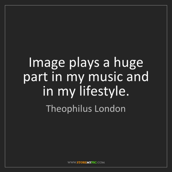 Theophilus London: Image plays a huge part in my music and in my lifestyle.