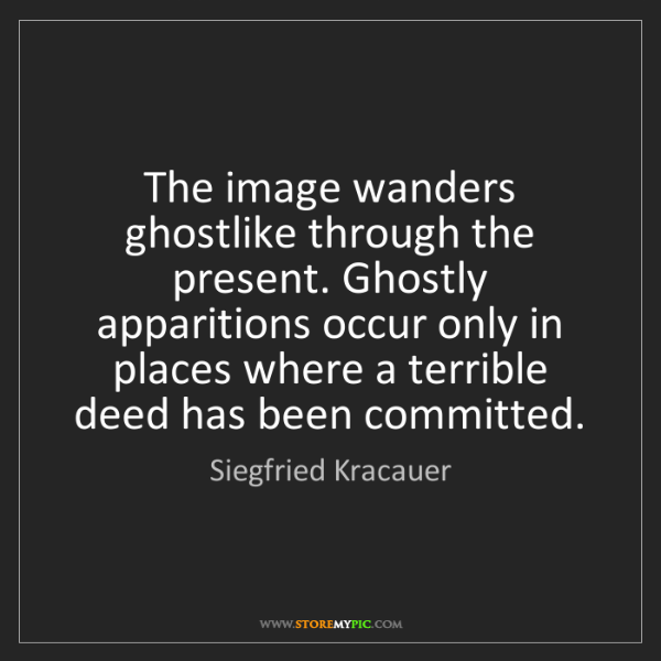 Siegfried Kracauer: The image wanders ghostlike through the present. Ghostly...
