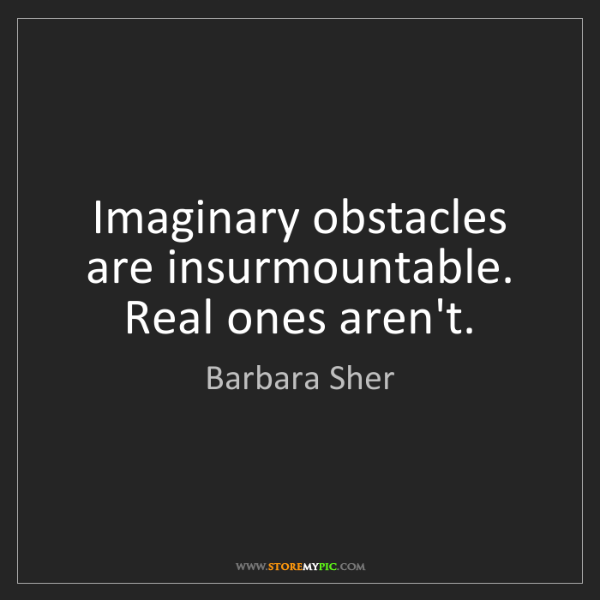 Barbara Sher: Imaginary obstacles are insurmountable. Real ones aren't.