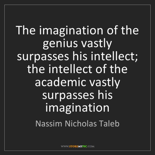 Nassim Nicholas Taleb: The imagination of the genius vastly surpasses his intellect;...