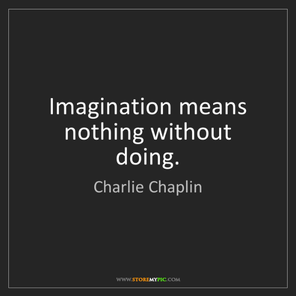 Charlie Chaplin: Imagination means nothing without doing.