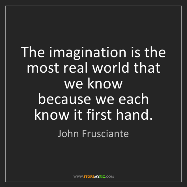 John Frusciante: The imagination is the most real world that we know ...