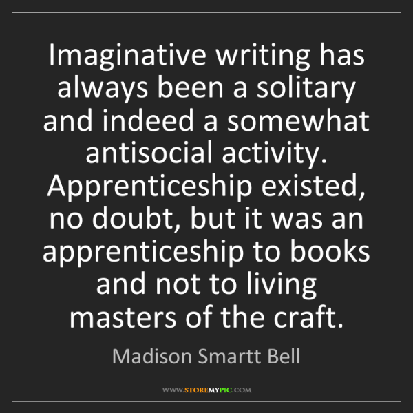 Madison Smartt Bell: Imaginative writing has always been a solitary and indeed...