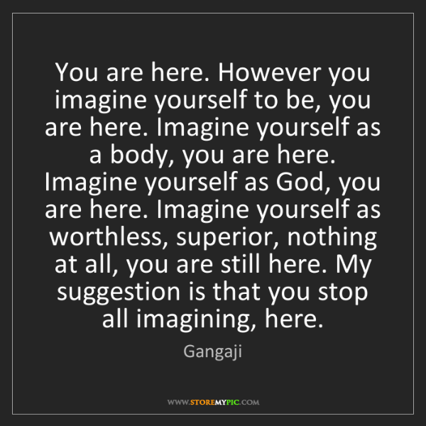 Gangaji: You are here. However you imagine yourself to be, you...