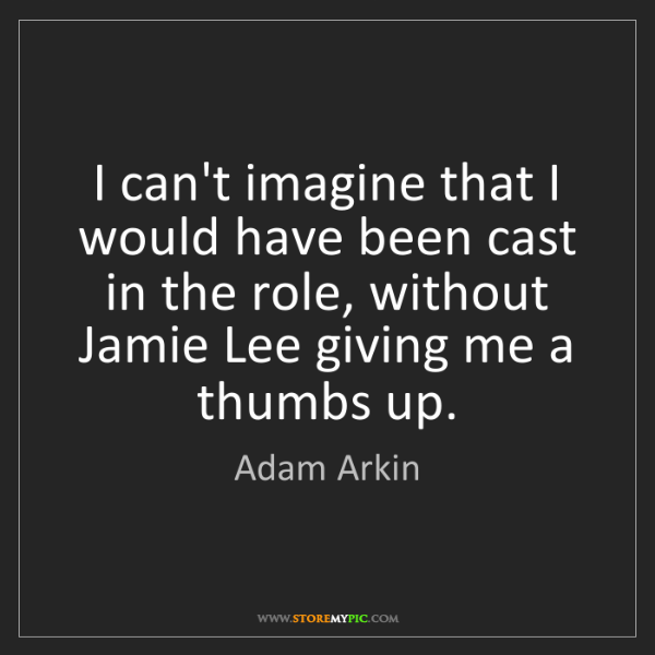 Adam Arkin: I can't imagine that I would have been cast in the role,...
