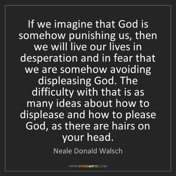 Neale Donald Walsch: If we imagine that God is somehow punishing us, then...