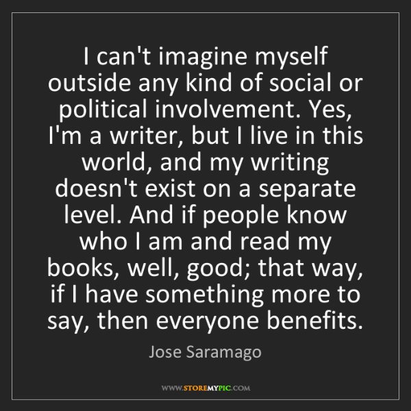 Jose Saramago: I can't imagine myself outside any kind of social or...