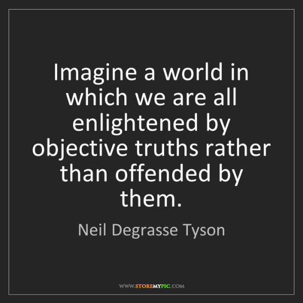 Neil Degrasse Tyson: Imagine a world in which we are all enlightened by objective...