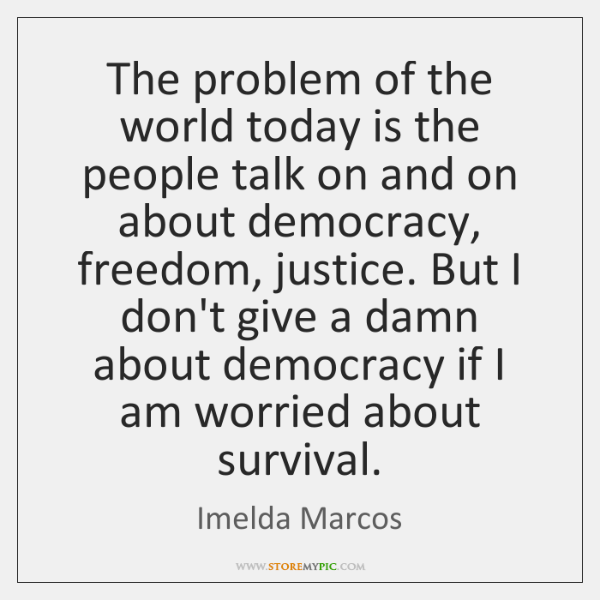 The problem of the world today is the people talk on and ...