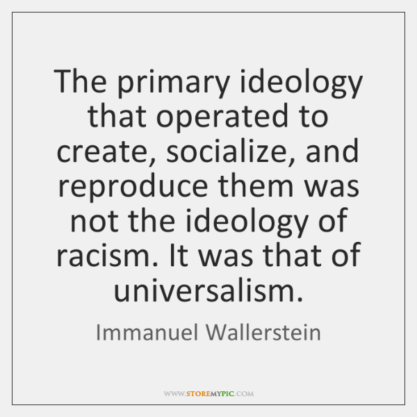 The primary ideology that operated to create, socialize, and reproduce them was ...