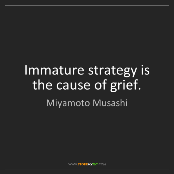 Miyamoto Musashi: Immature strategy is the cause of grief.